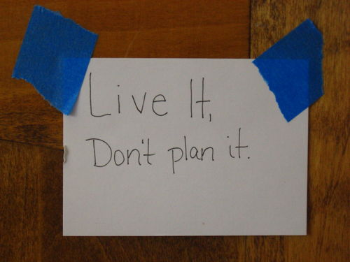 Live It, Don't Plan It